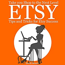 Etsy: Tips, Tricks, and Hacks for Successful Selling on Etsy