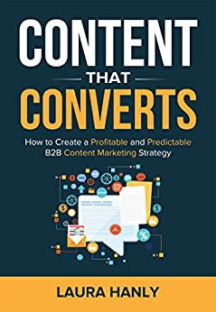 Content That Converts: How to Build a Profitable and Predictable B2B Content Marketing Strategy by [Hanly, Laura]