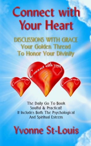 CONNECT WITH YOUR HEART: DISCUSSIONS WITH GRACE - Your Golden Thread To Honor Your Divinity: Soulful & Practical! It Includes Both The Psychological And Spiritual Esteem PDF