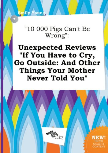 10 000 Pigs Can't Be Wrong: Unexpected Reviews If You Have to Cry, Go Outside: And Other Things Your Mother Never Told You