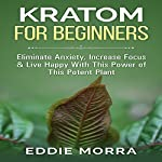 Kratom For Beginners: Eliminate Anxiety, Increase Focus & Live Happy With This Power of This Potent Plant | Eddie Morra