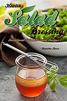 Healthy Salad Dressing: Sensational Salad Dressing Recipes by [Stone, Martha]