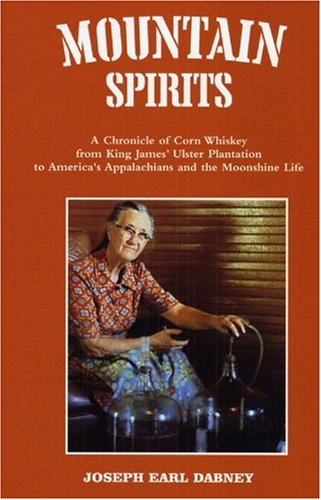 Mountain Spirits  A Chronicle Of Corn Whiskey From King James Ulster Plantation To Americas Appalachians And The Moonshine Life