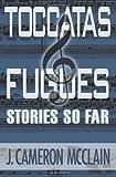 Toccatas and Fugues, J. Cameron McClain, 1492308994