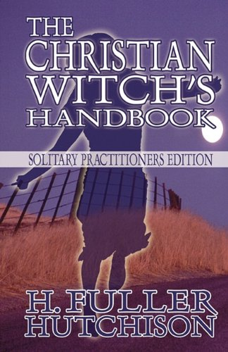 The Christian Witch's Handbook: Solitary Practitioner's Edition