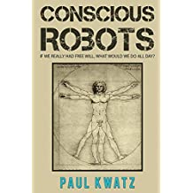 Conscious Robots: Facing up to the reality of being human.