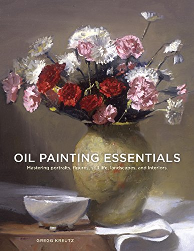 Painting Portraits Oil Figures - Oil Painting Essentials: Mastering Portraits, Figures, Still Lifes, Landscapes, and Interiors