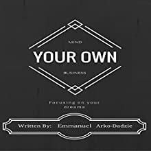 Mind Your Own Business: Focusing on Your Dreams Audiobook by Emmanuel Arko-Dadzie Narrated by Jimmy Allen Fuller
