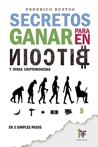 Secretos para Ganar en Bitcoin (2018): Manual Paso a Paso sobre como Invertir en Criptomonedas Online (Spanish Edition)