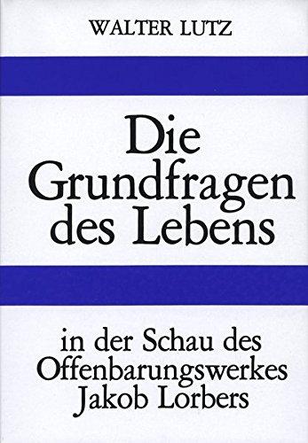 Die Grundfragen des Lebens: In der Schau des Offenbarungswerkes Jakob Lorbers