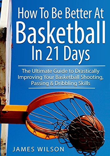 How to Be Better At Basketball in 21 days: The Ultimate Guide to Drastically Improving Your Basketball Shooting, Passing and Dribbling Skills ()