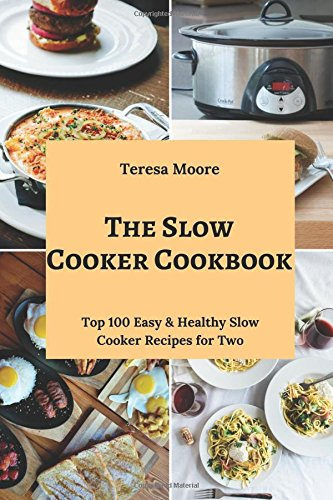 The Slow Cooker Cookbook: Top 100 Easy & Healthy Slow Cooker Recipes for Two (Healthy Food) by Teresa Moore