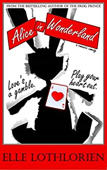 Alice in Wonderland (a Romantic Comedy) by [Lothlorien, Elle]