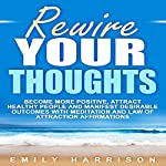 Rewire Your Thoughts: Become More Positive, Attract Healthy People and Manifest Desirable Outcomes with Meditation and Law of Attraction Affirmations | Emily Harrison