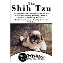 The Shih Tzu: A Complete and Comprehensive Owners Guide to: Buying, Owning, Health, Grooming, Training, Obedience, Understanding and Caring for Your Shih Tzu