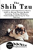 The Shih Tzu: A Complete and Comprehensive Owners Guide to: Buying, Owning, Health, Grooming, Training, Obedience, Understanding and Caring for Your ... to Caring for a Dog from a Puppy to Old Age)