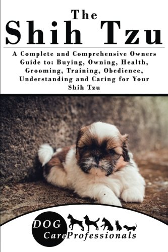 The-Shih-Tzu-A-Complete-and-Comprehensive-Owners-Guide-to-Buying-Owning-Health-Grooming-Training-Obedience-Understanding-and-Caring-for-Your–to-Caring-for-a-Dog-from-a-Puppy-to-Old-Age