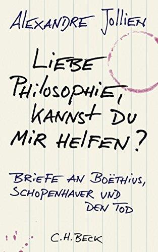 Liebe Philosophie, kannst du mir helfen?: Briefe an Boëthius, Schopenhauer und den Tod