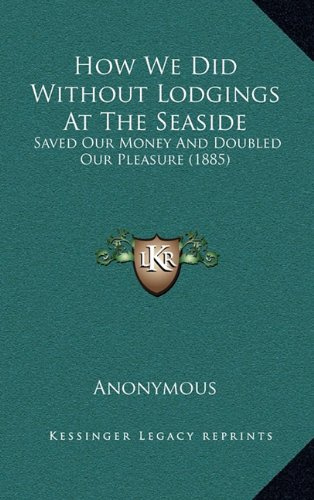 Read Online How We Did Without Lodgings At The Seaside: Saved Our Money And Doubled Our Pleasure (1885) pdf epub