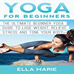 Yoga for Beginners: The Ultimate Beginner Yoga Guide to Lose Weight, Relieve Stress and Tone Your Body | Ella Marie