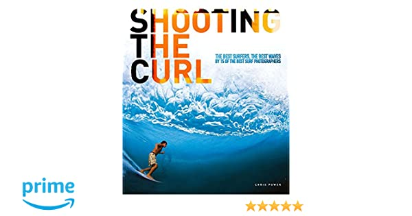Shooting the Curl: The Best Surfers, the Best Waves by 15 of the ...