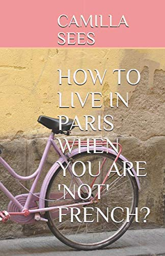 HOW TO LIVE IN PARIS WHEN YOU ARE 'NOT' FRENCH?