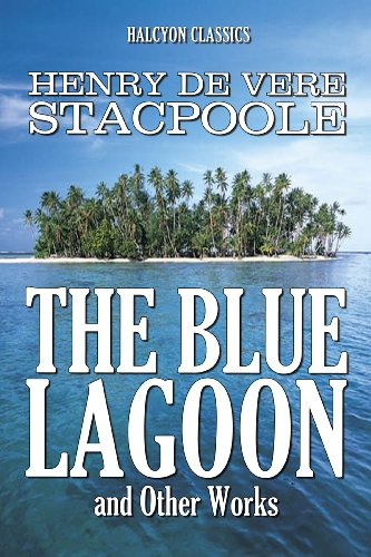 The Blue Lagoon and Other Works by Henry De Vere Stacpoole (Unexpurgated Edition) (Halcyon Classics)