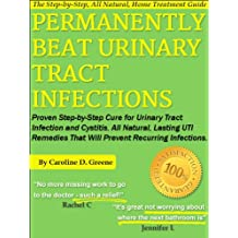 Permanently Beat Urinary Tract Infections: Proven Step-by-Step Cure for Urinary Tract Infection and Cystitis. All Natural, Lasting UTI Remedies That Will ... Infections (Women's Health Expert Series)