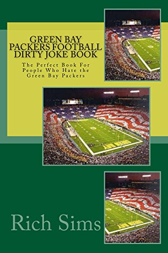 Green Bay Packers Football Dirty Joke Book: The Perfect Book For People Who Hate the Green Bay Packers (NFL Joke Books 1)