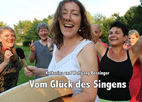 Vom Glück des Singens: Einblicke und Erfahrungen darüber, wie Singen uns glücklich macht, Verbundenheit schafft und unsere Persönlichkeit stärkt