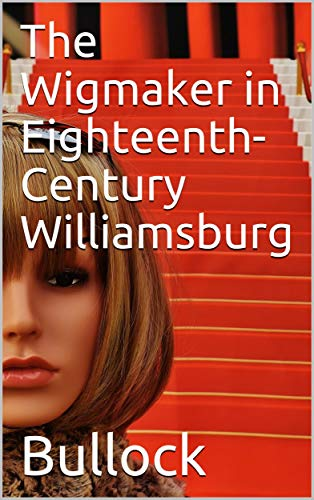 The Wigmaker in Eighteenth-Century Williamsburg / An Account of his Barbering, Hair-dressing, & Peruke-Making / Services, & some Remarks on Wigs of Various Styles.]()