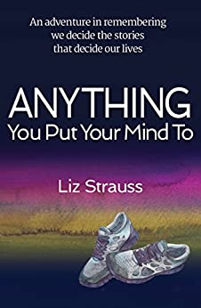 Anything You Put Your Mind To: An adventure in remembering we decide the stories that decide our lives by [Strauss, Liz]
