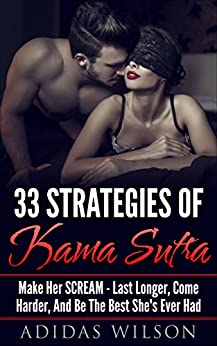 33 Strategies of Kama Sutra: Make Her Scream - Last Longer, Come Harder, And Be The Best She's Ever Had by [Wilson, Adidas]