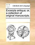 Excerpta Antiqua; or, a Collection of Original Manuscripts, See Notes Multiple Contributors, 1170218172
