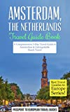 Amsterdam Travel Guide: Amsterdam, Netherlands: Travel Guide Book—A Comprehensive 5-Day Travel Guide to Amsterdam & Unforgettable Dutch Travel (Best Travel Guides to Europe Series Book 16)