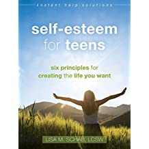 Self-Esteem for Teens: Six Principles for Creating the Life You Want (The Instant Help Solutions Series)