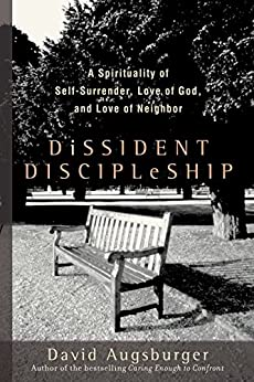 Dissident Discipleship: A Spirituality of Self-Surrender, Love of God, and Love of Neighbor by [Augsburger, David]