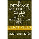 Je dédicace ma folie à celle qu'on appelle la vie!!: Vision d'un athée (French Edition)