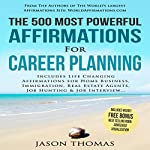 The 500 Most Powerful Affirmations for Career Planning: Includes Life Changing Affirmations for Home Business, Immigration, Real Estate Agents, Job Hunting & Job Interview | Jason Thomas