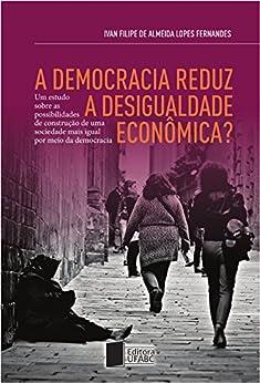 A democracia reduz a desigualdade econômica? Um estudo sobre as possibilidades de construção de uma sociedade mais igual por meio da democracia por [Fernandes, Ivan Filipe de Almeida Lopes]