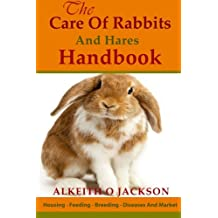 The Care Of Rabbits And Hares Handbook: Your Guide To Housing - Feeding - Breeding - Diseases And Market