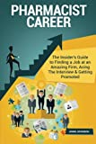 Pharmacist Career (Special Edition): The Insider's Guide to Finding a Job at an Amazing Firm, Acing The Interview & Getting Promoted
