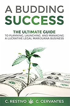 A Budding Success: The Ultimate Guide to Planning, Launching and Managing a Lucrative Legal Marijuana Business by [Restivo, C, Cervantes, C]