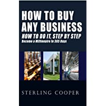 How To Buy Any Business How To Do It, Step By Step: Become A Millionaire In 365 Days