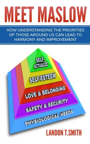 Meet Maslow: How Understanding the Priorities of Those Around Us Can Lead To Harmony And Improvement