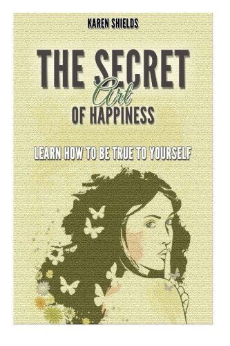 The Secret Art of Happiness: Learn How to Be True To Yourself PDF