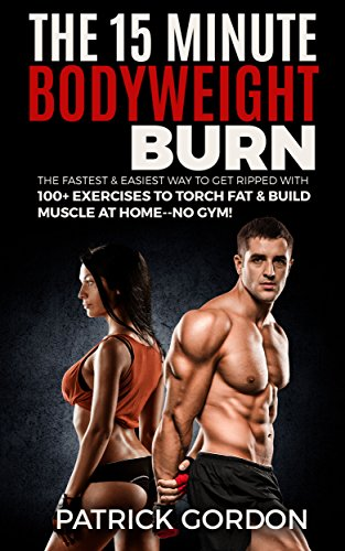 The 15 Minute Bodyweight Burn: 100+ Exercises to Torch Fat & Build Muscle. The Fastest & Easiest Way to Get Ripped at Home--No Gym! Build the Ultimate ... Training Workout Routine (With Pictures) (Best Workout To Get Lean And Ripped)