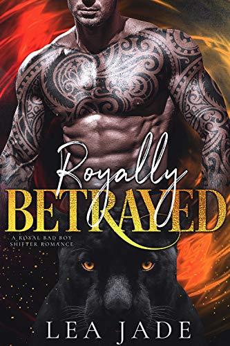 Royally Betrayed: A Royal Bad Boy Shifter Romance by [Jade, Lea]