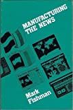 Manufacturing the News, Fishman, Mark, 0292751044