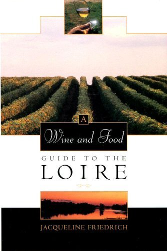 A Wine and Food Guide to the Loire (Veuve Clicquot-Wine Book of the Year) by Jacqueline Friedrich